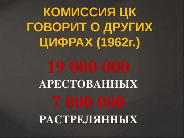 КОМИССИЯ ЦК ГОВОРИТ О ДРУГИХ ЦИФРАХ (1962г.) 19 000 000 АРЕСТОВАННЫХ 7 000 00...