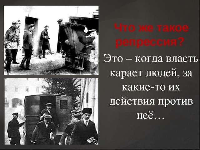 Что же такое репрессия? Это – когда власть карает людей, за какие-то их дейст...