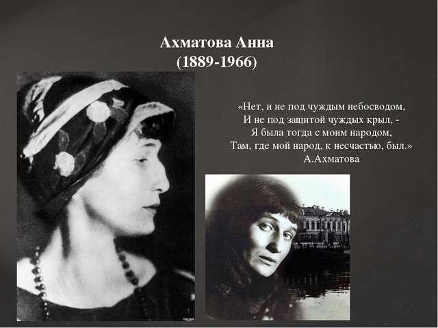 Ахматова Анна (1889-1966) «Нет, и не под чуждым небосводом, И не под защитой...