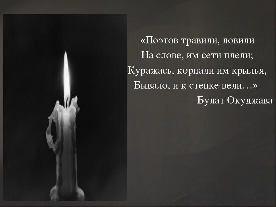 «Поэтов травили, ловили На слове, им сети плели; Куражась, корнали им крылья,...