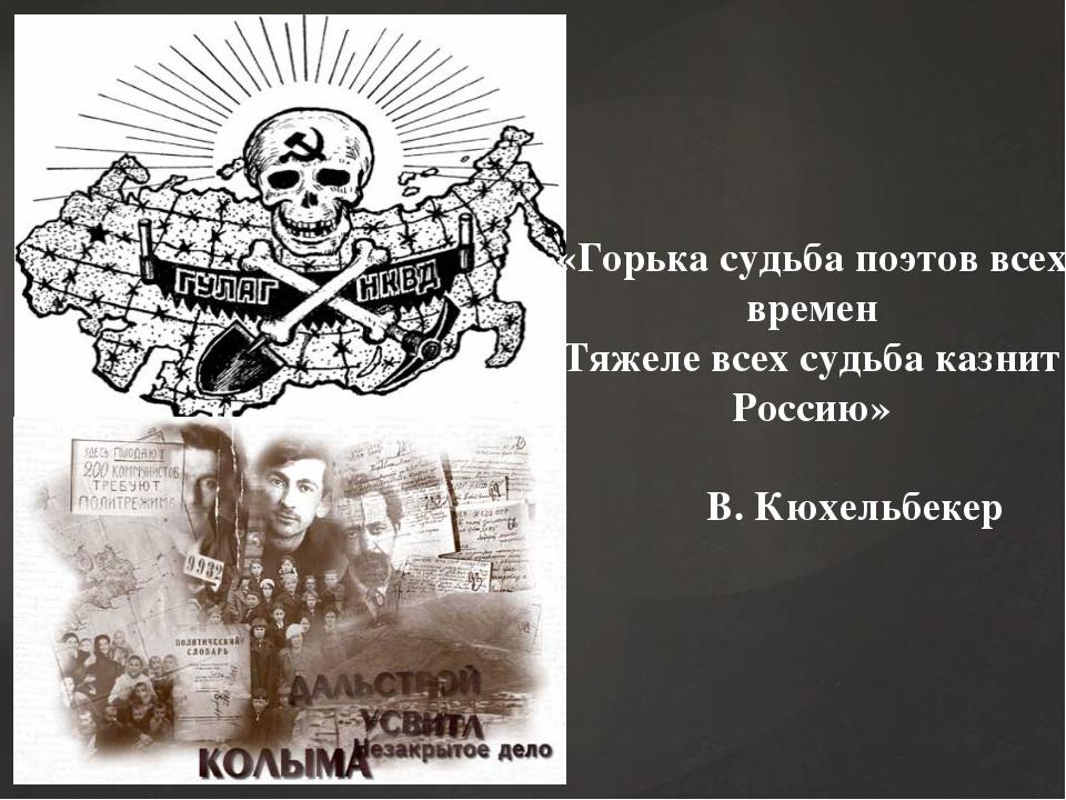 «Горька судьба поэтов всех времен Тяжеле всех судьба казнит Россию» В. Кюхель...
