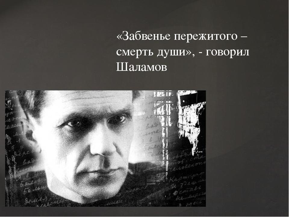 «Забвенье пережитого – смерть души», - говорил Шаламов
