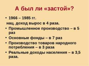 А был ли «застой»? 1966 – 1985 гг. нац. доход вырос в 4 раза. Промышленное пр