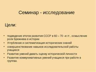 Семинар - исследование Цели: подведение итогов развития СССР в 60 – 70 –е гг.