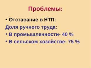 Проблемы: Отставание в НТП: Доля ручного труда: В промышленности- 40 % В сель