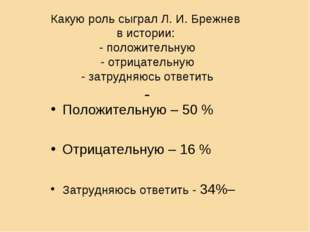 Какую роль сыграл Л. И. Брежнев в истории: - положительную - отрицательную -