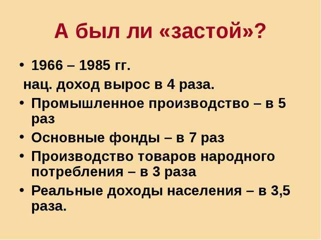 А был ли «застой»? 1966 – 1985 гг. нац. доход вырос в 4 раза. Промышленное пр...