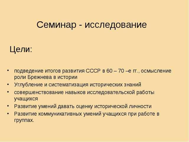 Семинар - исследование Цели: подведение итогов развития СССР в 60 – 70 –е гг....