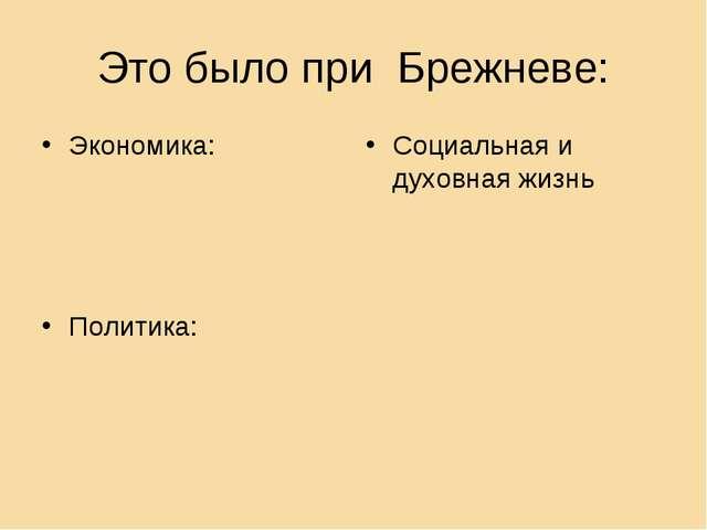 Это было при Брежневе: Социальная и духовная жизнь Экономика: Политика: