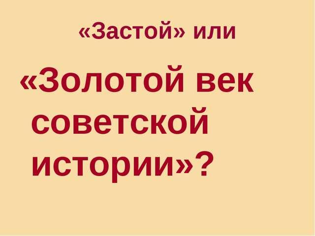 «Застой» или «Золотой век советской истории»?