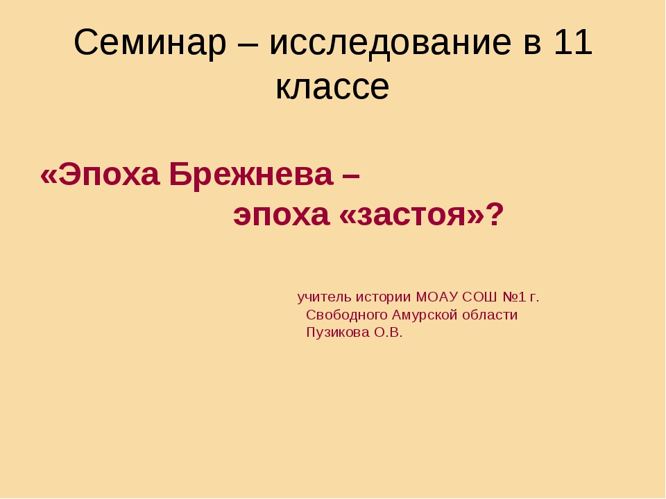 Семинар – исследование в 11 классе «Эпоха Брежнева – эпоха «застоя»? учитель...