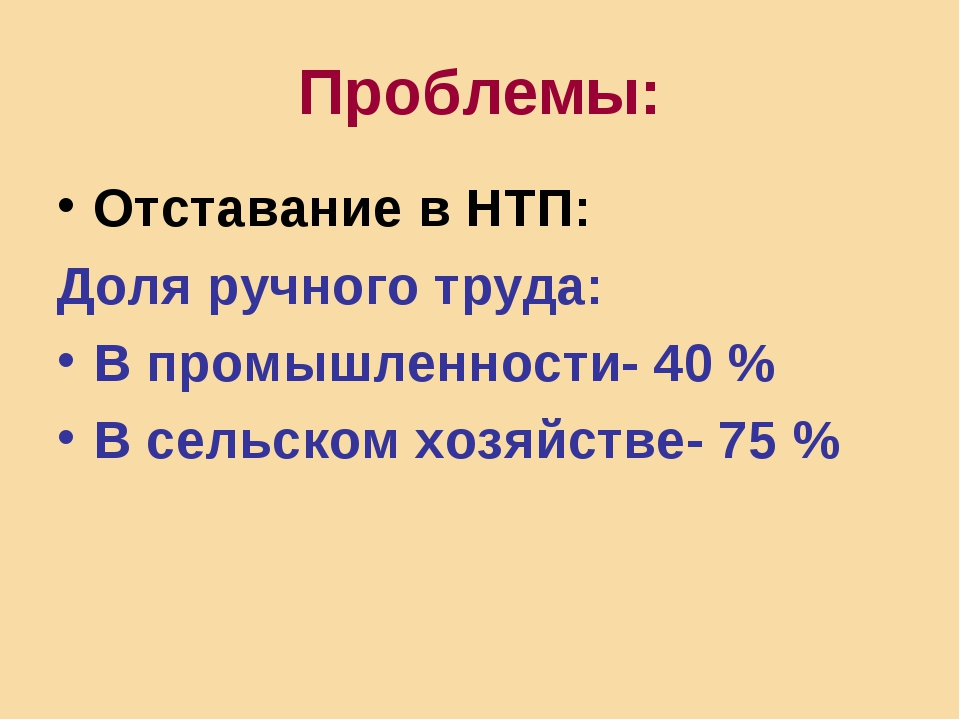 Проблемы: Отставание в НТП: Доля ручного труда: В промышленности- 40 % В сель...