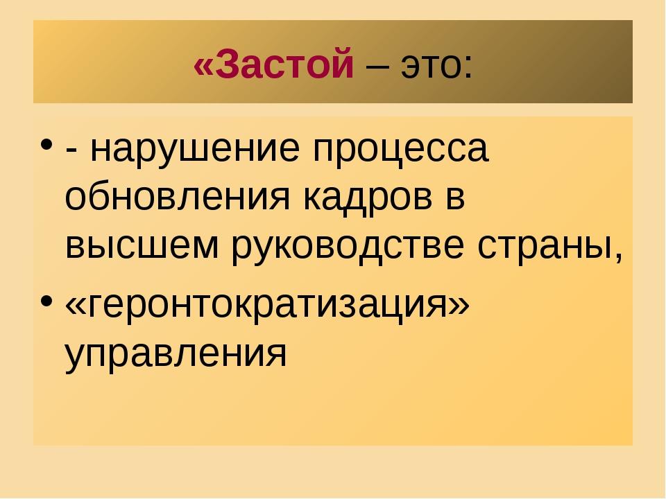 «Застой – это: - нарушение процесса обновления кадров в высшем руководстве ст...
