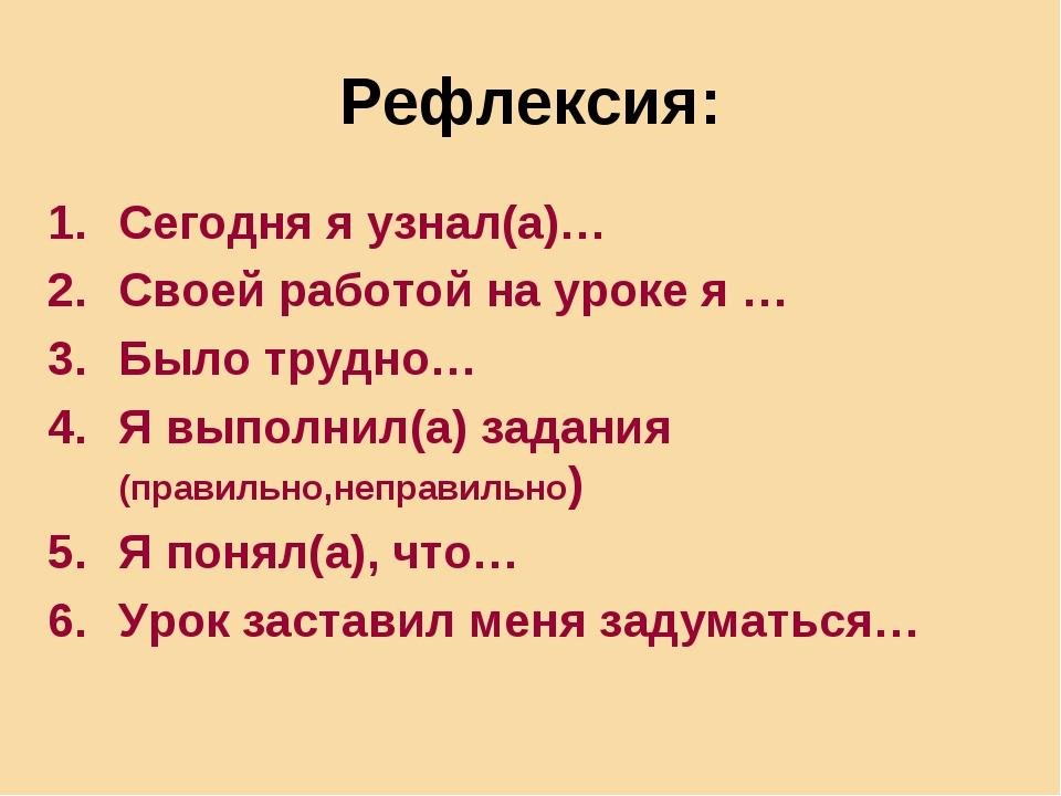Рефлексия: Сегодня я узнал(а)… Своей работой на уроке я … Было трудно… Я выпо...