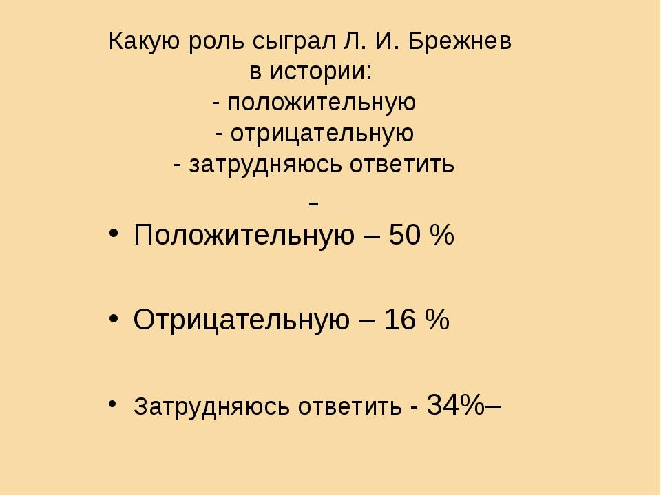 Какую роль сыграл Л. И. Брежнев в истории: - положительную - отрицательную -...