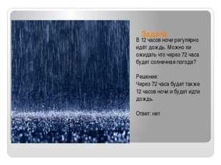 Задача: В 12 часов ночи регулярно идёт дождь. Можно ли ожидать что через 72