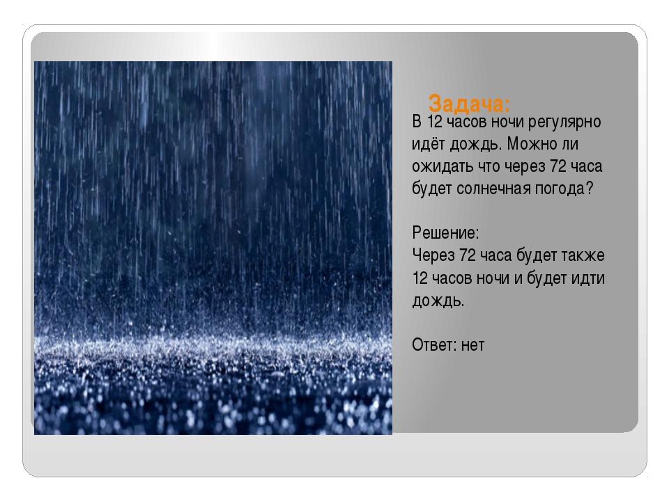 Задача: В 12 часов ночи регулярно идёт дождь. Можно ли ожидать что через 72...