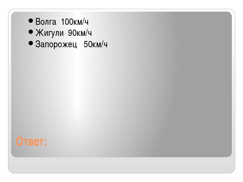 Ответ: Волга 100км/ч Жигули 90км/ч Запорожец 50км/ч