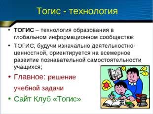 Тогис - технология ТОГИС – технология образования в глобальном информационном