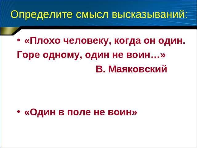 Определите смысл высказываний: «Плохо человеку, когда он один. Горе одному, о...
