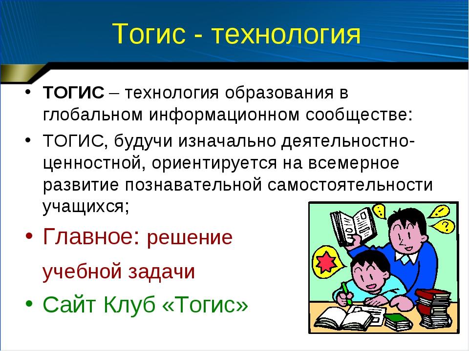 Тогис - технология ТОГИС – технология образования в глобальном информационном...