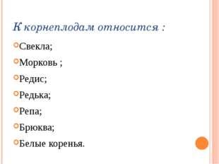 К корнеплодам относится : Свекла; Морковь ; Редис; Редька; Репа; Брюква; Белы