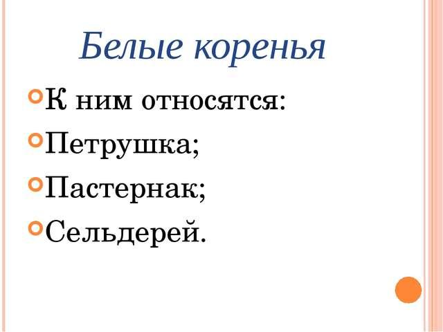 Белые коренья К ним относятся: Петрушка; Пастернак; Сельдерей.