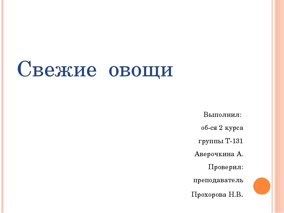 Свежие овощи Выполнил: об-ся 2 курса группы Т-131 Аверочкина А. Проверил: пре...