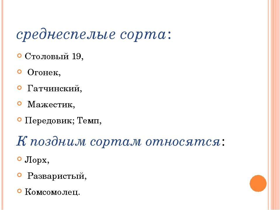 среднеспелыесорта: Столовый 19, Огонек, Гатчинский, Мажестик, Передовик;Тем...