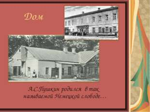 Дом А.С.Пушкин родился в так называемой Немецкой слободе…