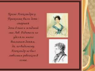 Кроме Александра у Пушкиных были дети - старшая дочь Ольга и младший сын Лев.