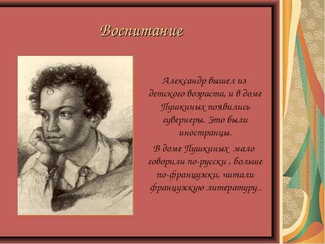 Воспитание Александр вышел из детского возраста, и в доме Пушкиных появились...