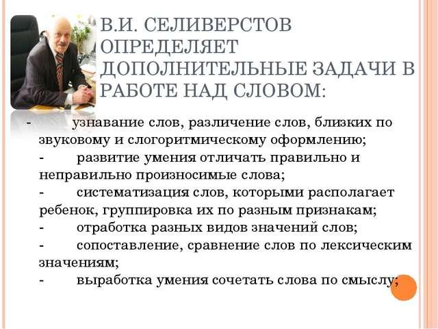 В.И. СЕЛИВЕРСТОВ ОПРЕДЕЛЯЕТ ДОПОЛНИТЕЛЬНЫЕ ЗАДАЧИ В РАБОТЕ НАД СЛОВОМ: -...