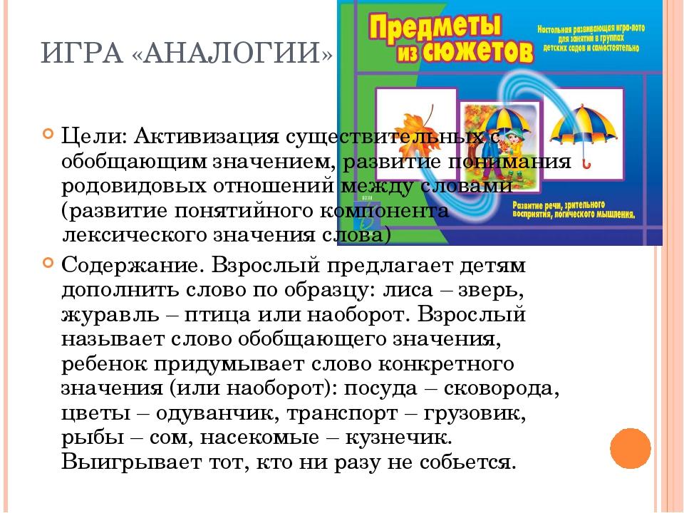 ИГРА «АНАЛОГИИ» Цели: Активизация существительных с обобщающим значением, раз...