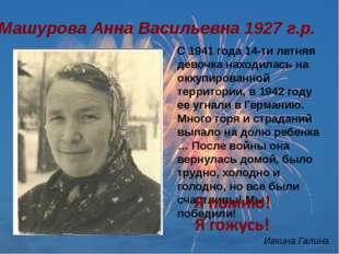 Машурова Анна Васильевна 1927 г.р. С 1941 года 14-ти летняя девочка находилас