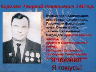 Королев Георгий Игнатьевич 1917г.р. Воевал под Сталинградом, освобождал Севас