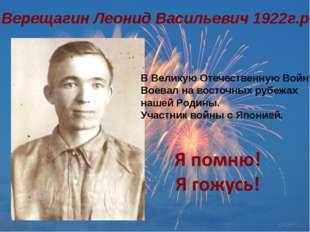 Верещагин Леонид Васильевич 1922г.р. В Великую Отечественную Войну Воевал на