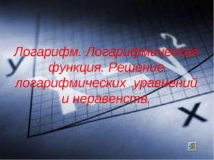Логарифм. Логарифмическая функция. Решение логарифмических уравнений и нераве