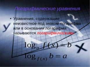 Логарифмические уравнения Уравнения, содержащие неизвестное под знаком логари