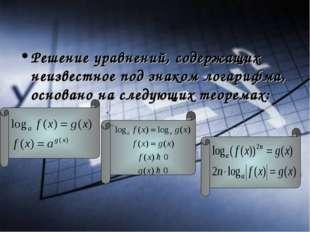 Решение уравнений, содержащих неизвестное под знаком логарифма, основано на с