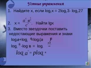 Устные упражнения 1. Найдите х, если log5 х = 2log5 3- log5 27 2. х = . Найти