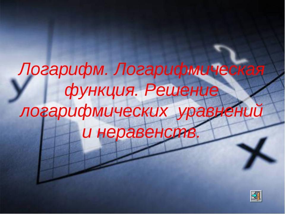 Логарифм. Логарифмическая функция. Решение логарифмических уравнений и нераве...
