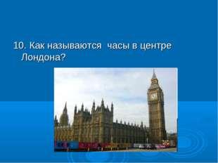 10. Как называются часы в центре Лондона?