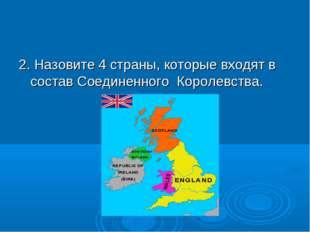 2. Назовите 4 страны, которые входят в состав Соединенного Королевства.