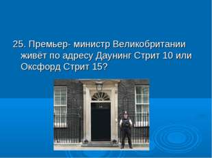 25. Премьер- министр Великобритании живёт по адресу Даунинг Стрит 10 или Оксф