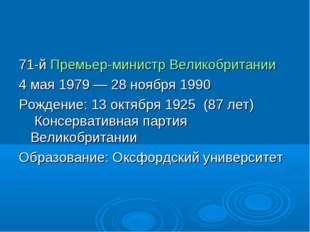 71-й Премьер-министр Великобритании 4 мая 1979—28 ноября 1990 Рождение: 13