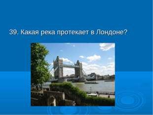 39. Какая река протекает в Лондоне?