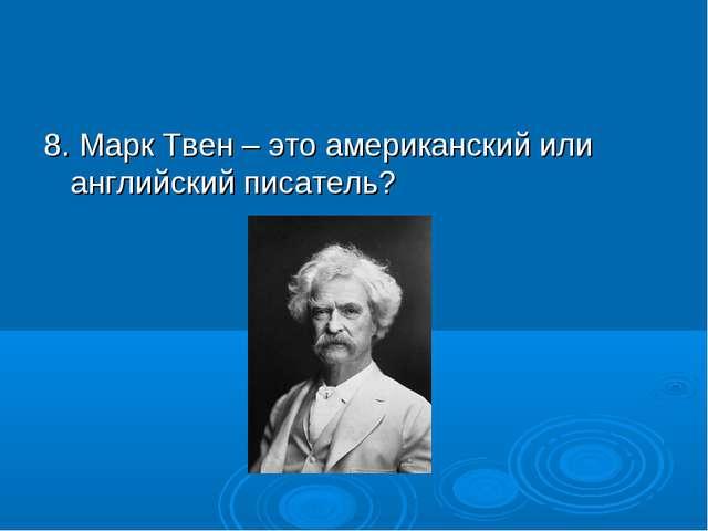 8. Марк Твен – это американский или английский писатель?