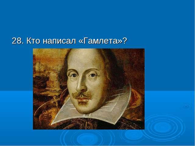 28. Кто написал «Гамлета»?