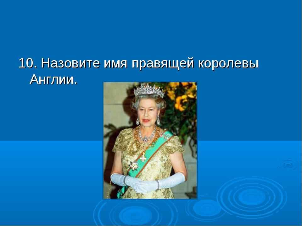 10. Назовите имя правящей королевы Англии.